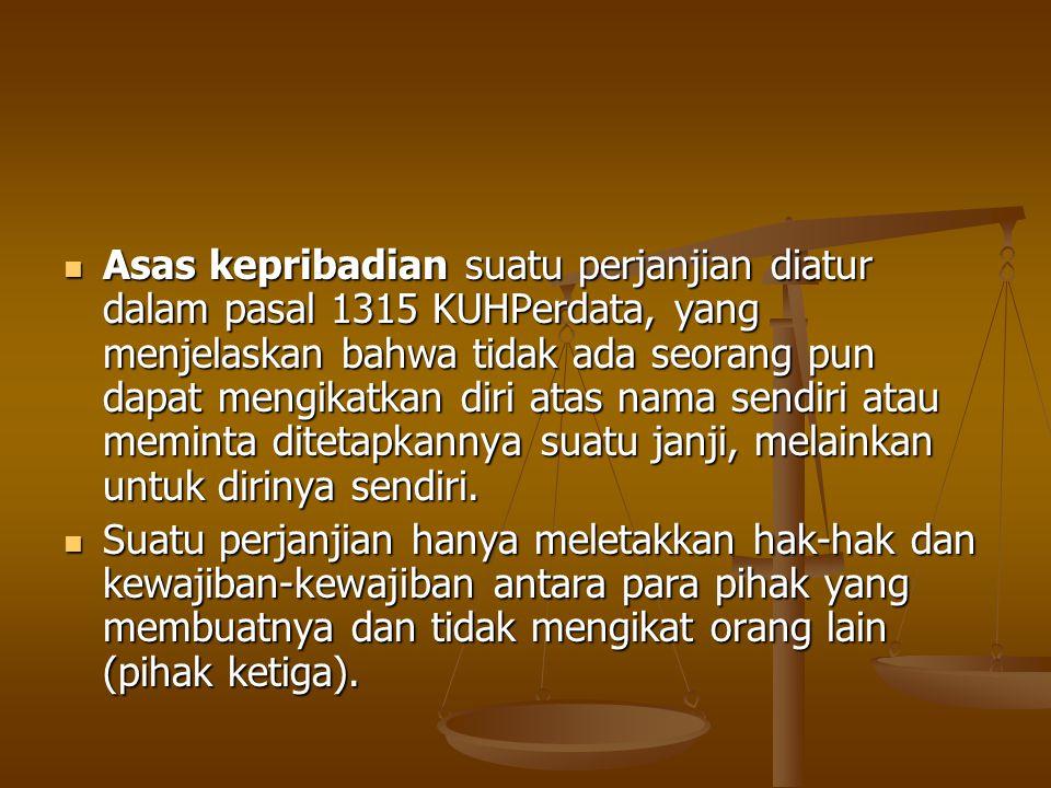 Asas kepribadian suatu perjanjian diatur dalam pasal 1315 KUHPerdata, yang menjelaskan bahwa tidak ada seorang pun dapat mengikatkan diri atas nama sendiri atau meminta ditetapkannya suatu janji, melainkan untuk dirinya sendiri.