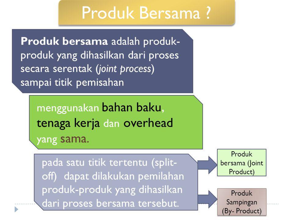Produk Bersama Produk bersama adalah produk-produk yang dihasilkan dari proses secara serentak (joint process) sampai titik pemisahan.