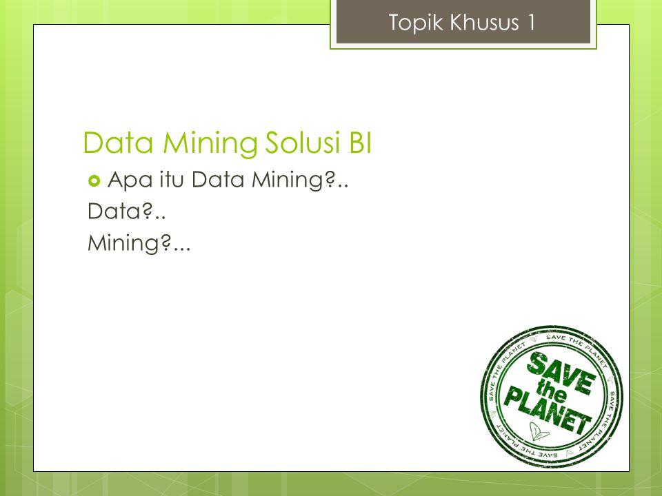 Data Mining Solusi BI Topik Khusus 1 Apa itu Data Mining .. Data ..
