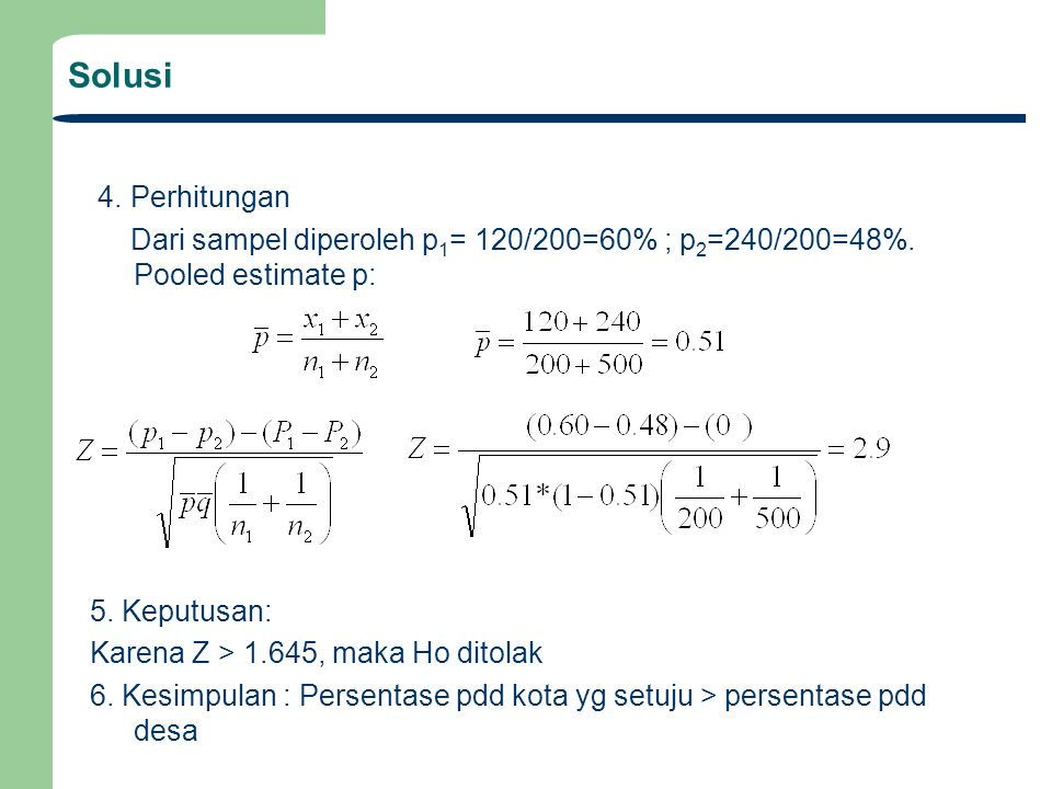 Solusi 4. Perhitungan. Dari sampel diperoleh p1= 120/200=60% ; p2=240/200=48%. Pooled estimate p: 5. Keputusan: