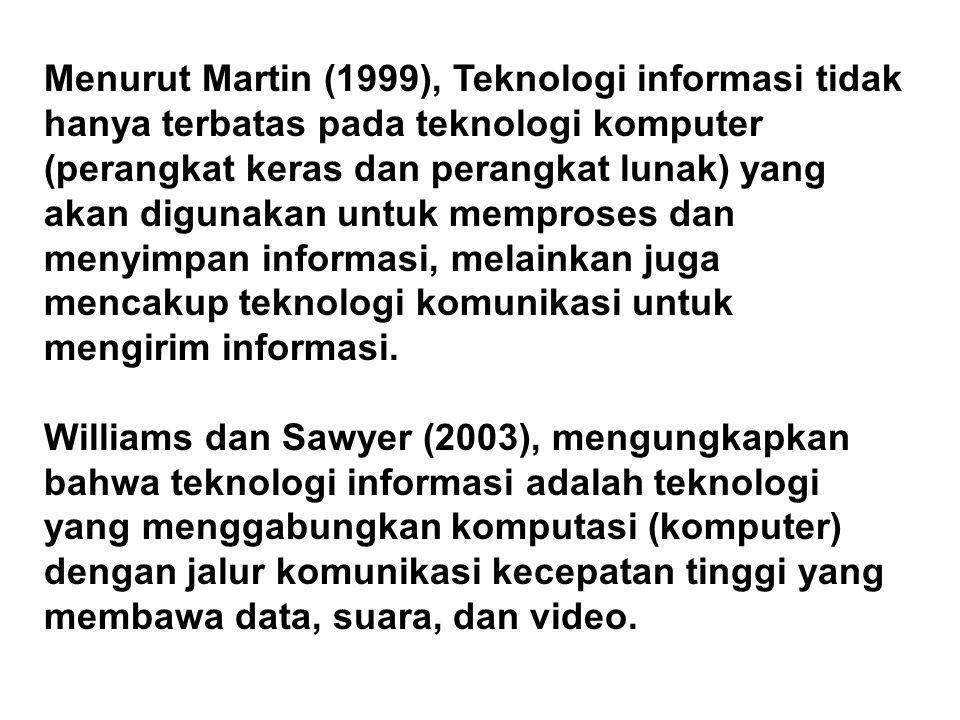 Menurut Martin (1999), Teknologi informasi tidak hanya terbatas pada teknologi komputer (perangkat keras dan perangkat lunak) yang akan digunakan untuk memproses dan menyimpan informasi, melainkan juga mencakup teknologi komunikasi untuk mengirim informasi.