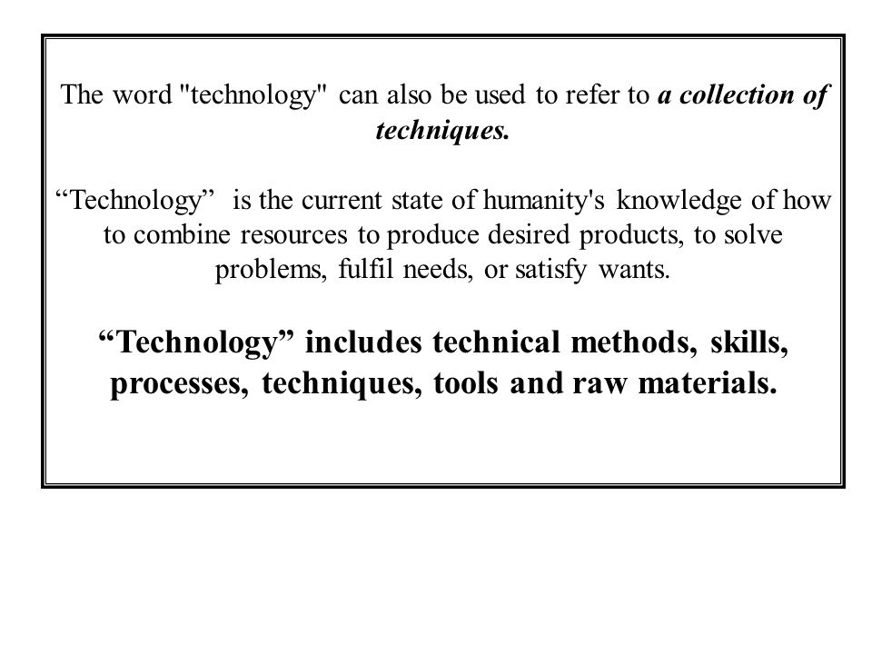The word technology can also be used to refer to a collection of techniques.