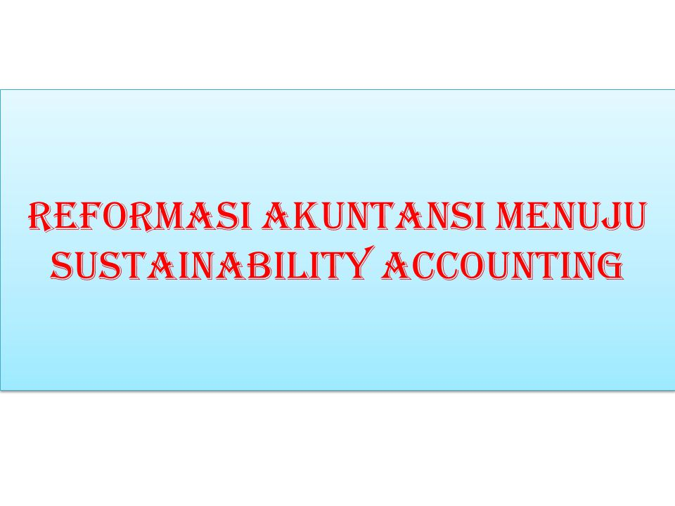 Reformasi akuntansi MENUJU SUSTAINABILITY ACCOUNTING