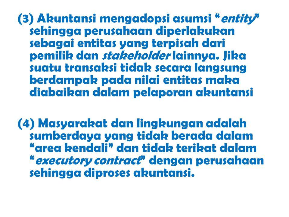 (3) Akuntansi mengadopsi asumsi entity sehingga perusahaan diperlakukan sebagai entitas yang terpisah dari pemilik dan stakeholder lainnya. Jika suatu transaksi tidak secara langsung berdampak pada nilai entitas maka diabaikan dalam pelaporan akuntansi