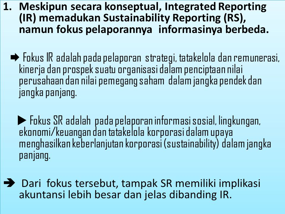 Meskipun secara konseptual, Integrated Reporting (IR) memadukan Sustainability Reporting (RS), namun fokus pelaporannya informasinya berbeda.