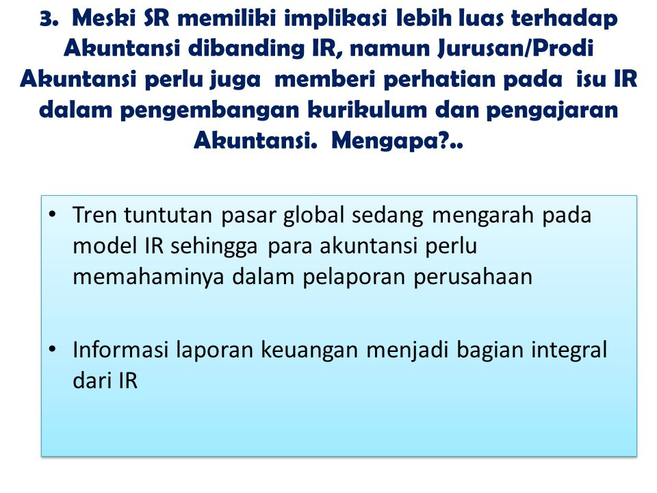 3. Meski SR memiliki implikasi lebih luas terhadap Akuntansi dibanding IR, namun Jurusan/Prodi Akuntansi perlu juga memberi perhatian pada isu IR dalam pengembangan kurikulum dan pengajaran Akuntansi. Mengapa ..