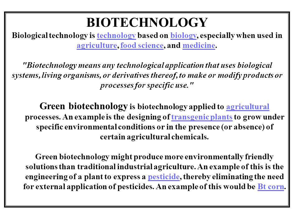BIOTECHNOLOGY Biological technology is technology based on biology, especially when used in agriculture, food science, and medicine.