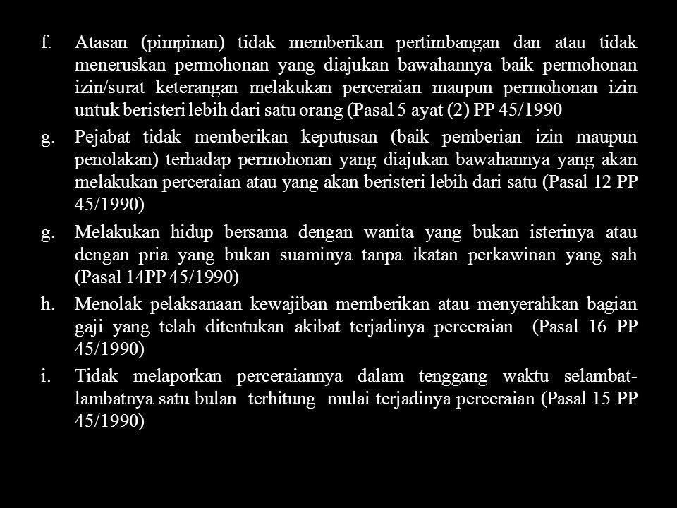 Atasan (pimpinan) tidak memberikan pertimbangan dan atau tidak meneruskan permohonan yang diajukan bawahannya baik permohonan izin/surat keterangan melakukan perceraian maupun permohonan izin untuk beristeri lebih dari satu orang (Pasal 5 ayat (2) PP 45/1990