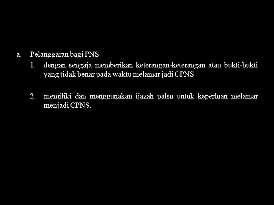 Pelanggaran bagi PNS 1. dengan sengaja memberikan keterangan-keterangan atau bukti-bukti yang tidak benar pada waktu melamar jadi CPNS.