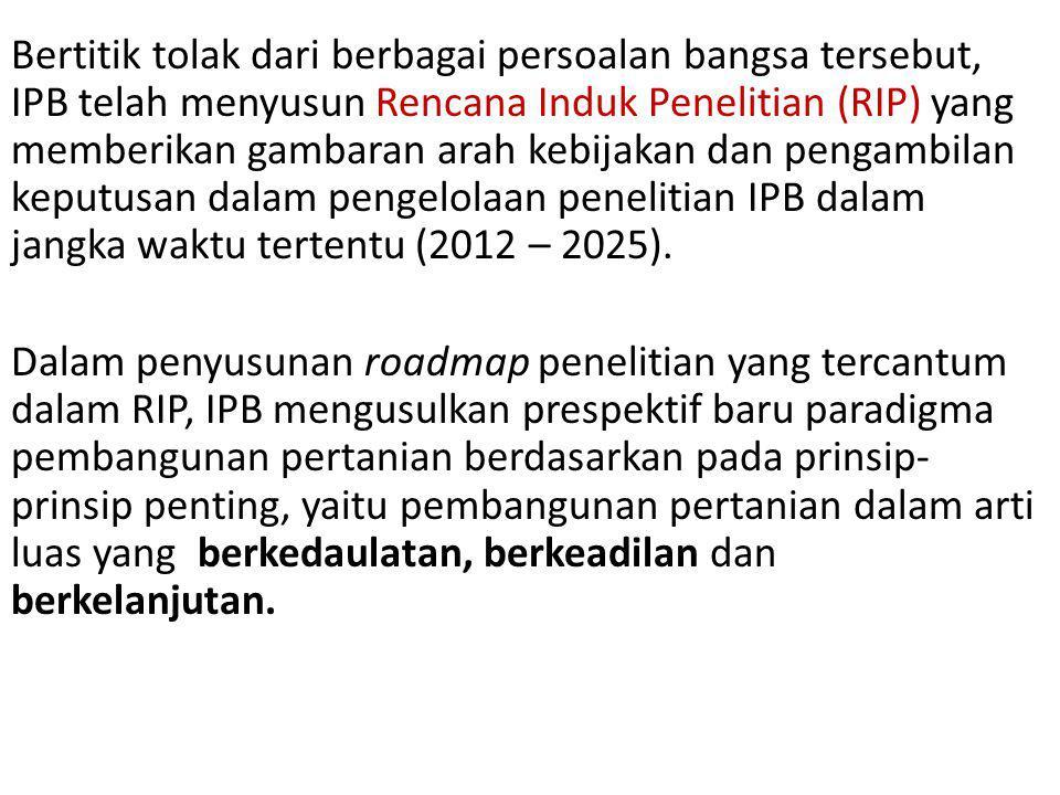 Bertitik tolak dari berbagai persoalan bangsa tersebut, IPB telah menyusun Rencana Induk Penelitian (RIP) yang memberikan gambaran arah kebijakan dan pengambilan keputusan dalam pengelolaan penelitian IPB dalam jangka waktu tertentu (2012 – 2025).