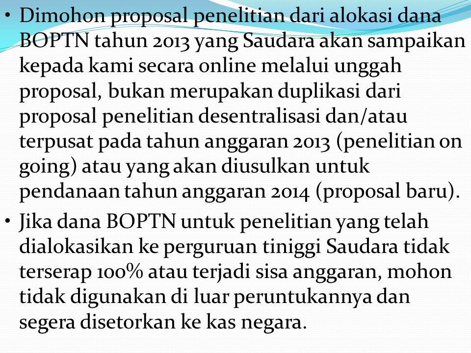 • Dimohon proposal penelitian dari alokasi dana BOPTN tahun 2013 yang Saudara akan sampaikan kepada kami secara online melalui unggah proposal, bukan merupakan duplikasi dari proposal penelitian desentralisasi dan/atau terpusat pada tahun anggaran 2013 (penelitian on going) atau yang akan diusulkan untuk pendanaan tahun anggaran 2014 (proposal baru).