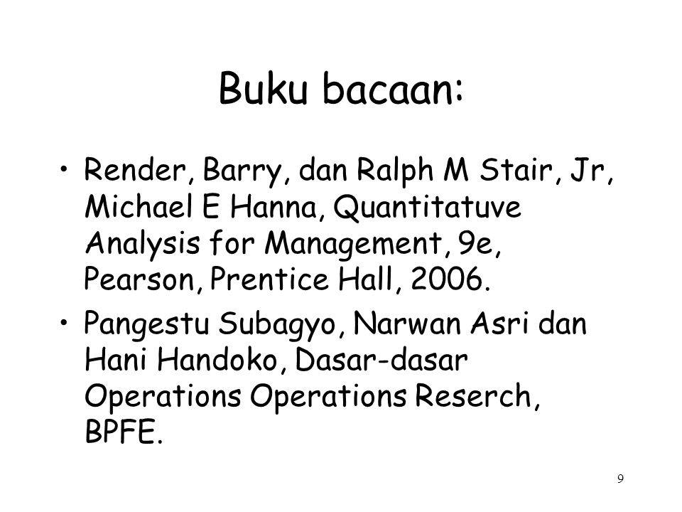 Buku bacaan: Render, Barry, dan Ralph M Stair, Jr, Michael E Hanna, Quantitatuve Analysis for Management, 9e, Pearson, Prentice Hall, 2006.
