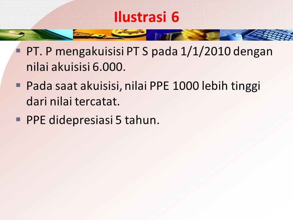 Ilustrasi 6 PT. P mengakuisisi PT S pada 1/1/2010 dengan nilai akuisisi 6.000. Pada saat akuisisi, nilai PPE 1000 lebih tinggi dari nilai tercatat.