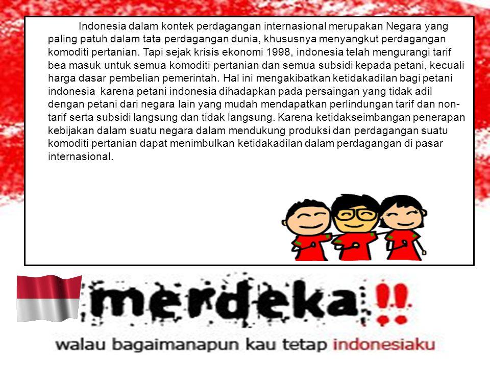 Indonesia dalam kontek perdagangan internasional merupakan Negara yang paling patuh dalam tata perdagangan dunia, khususnya menyangkut perdagangan komoditi pertanian.