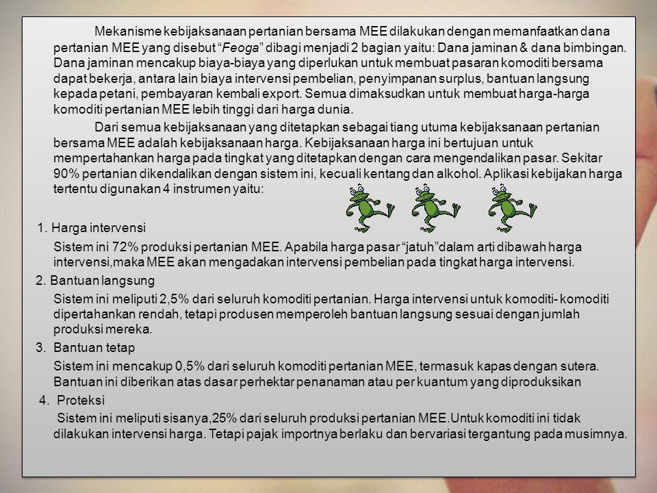 Mekanisme kebijaksanaan pertanian bersama MEE dilakukan dengan memanfaatkan dana pertanian MEE yang disebut Feoga dibagi menjadi 2 bagian yaitu: Dana jaminan & dana bimbingan. Dana jaminan mencakup biaya-biaya yang diperlukan untuk membuat pasaran komoditi bersama dapat bekerja, antara lain biaya intervensi pembelian, penyimpanan surplus, bantuan langsung kepada petani, pembayaran kembali export. Semua dimaksudkan untuk membuat harga-harga komoditi pertanian MEE lebih tinggi dari harga dunia.