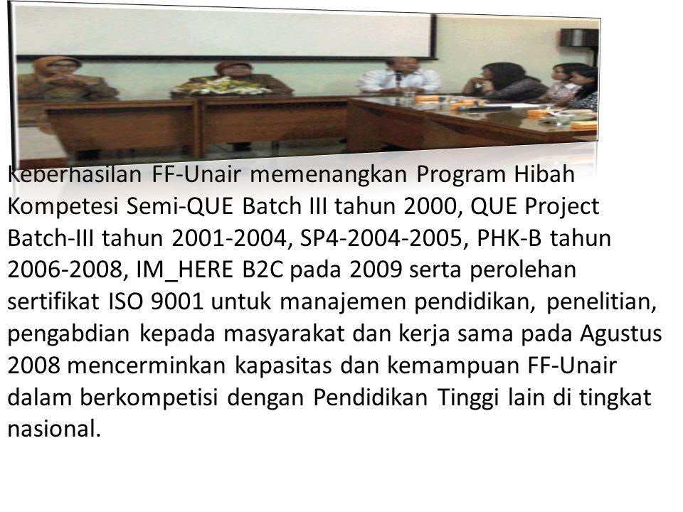Keberhasilan FF-Unair memenangkan Program Hibah Kompetesi Semi-QUE Batch III tahun 2000, QUE Project Batch-III tahun 2001-2004, SP4-2004-2005, PHK-B tahun 2006-2008, IM_HERE B2C pada 2009 serta perolehan sertifikat ISO 9001 untuk manajemen pendidikan, penelitian, pengabdian kepada masyarakat dan kerja sama pada Agustus 2008 mencerminkan kapasitas dan kemampuan FF-Unair dalam berkompetisi dengan Pendidikan Tinggi lain di tingkat nasional.