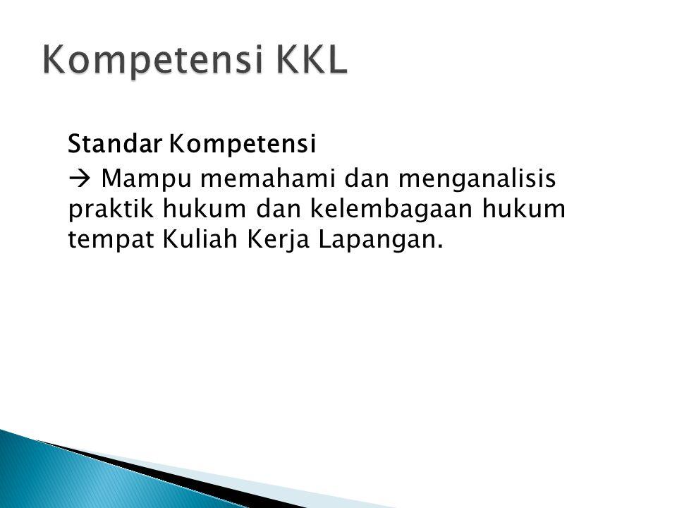 Kompetensi KKL Standar Kompetensi  Mampu memahami dan menganalisis praktik hukum dan kelembagaan hukum tempat Kuliah Kerja Lapangan.