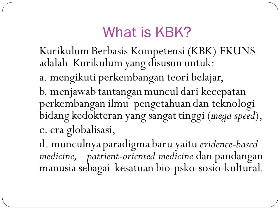 What is KBK Kurikulum Berbasis Kompetensi (KBK) FKUNS adalah Kurikulum yang disusun untuk: a. mengikuti perkembangan teori belajar,
