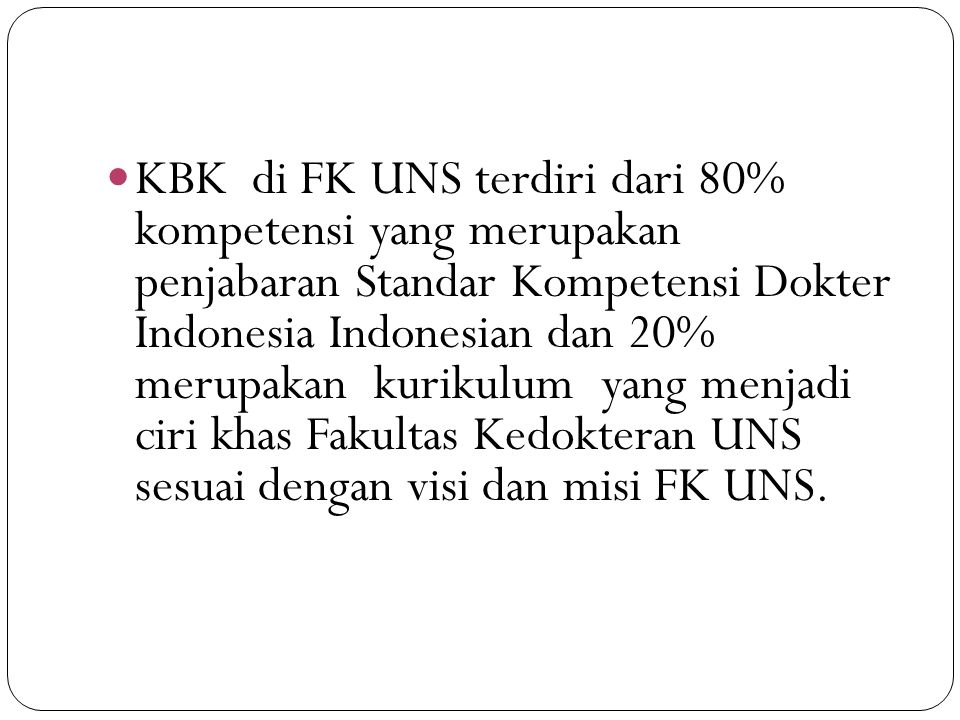 KBK di FK UNS terdiri dari 80% kompetensi yang merupakan penjabaran Standar Kompetensi Dokter Indonesia Indonesian dan 20% merupakan kurikulum yang menjadi ciri khas Fakultas Kedokteran UNS sesuai dengan visi dan misi FK UNS.