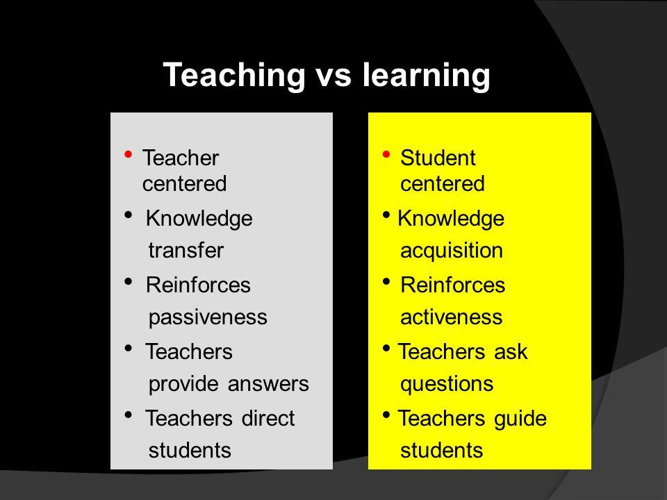 Teaching vs learning  Teacher centered  Knowledge transfer