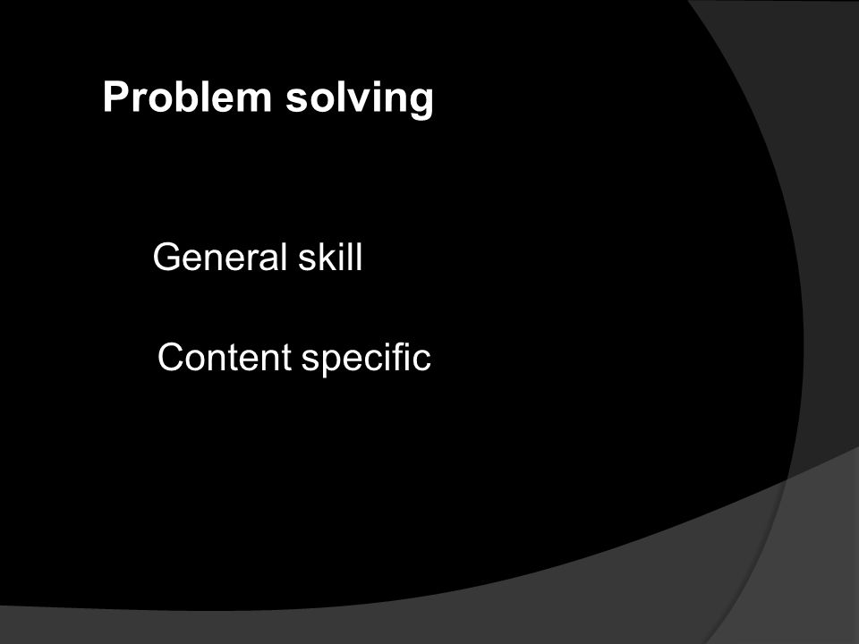 Problem solving General skill Content specific