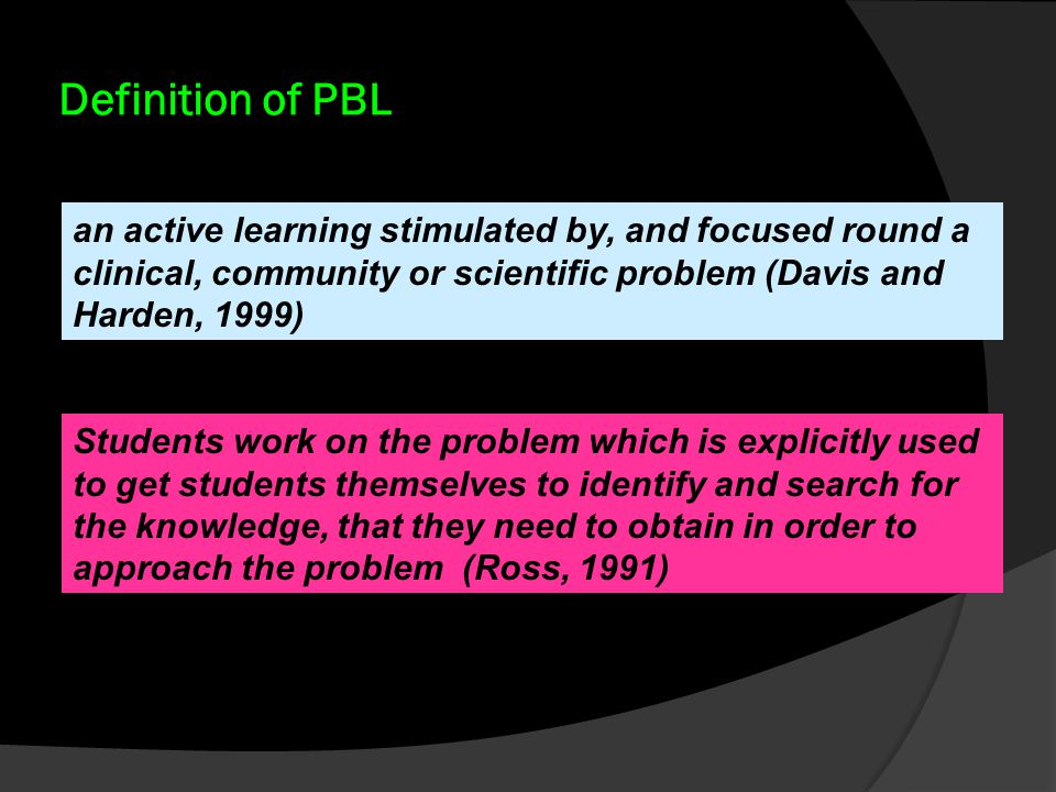 Definition of PBL an active learning stimulated by, and focused round a clinical, community or scientific problem (Davis and Harden, 1999)