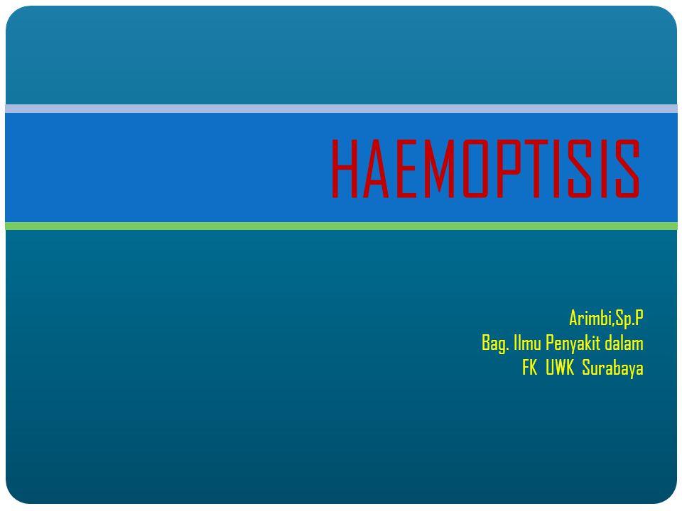 HAEMOPTISIS Arimbi,Sp.P Bag. Ilmu Penyakit dalam FK UWK Surabaya
