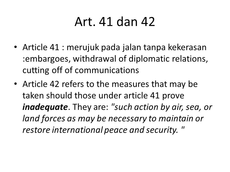Art. 41 dan 42 Article 41 : merujuk pada jalan tanpa kekerasan :embargoes, withdrawal of diplomatic relations, cutting off of communications.
