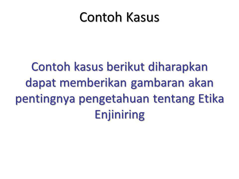 Contoh Kasus Contoh kasus berikut diharapkan dapat memberikan gambaran akan pentingnya pengetahuan tentang Etika Enjiniring.
