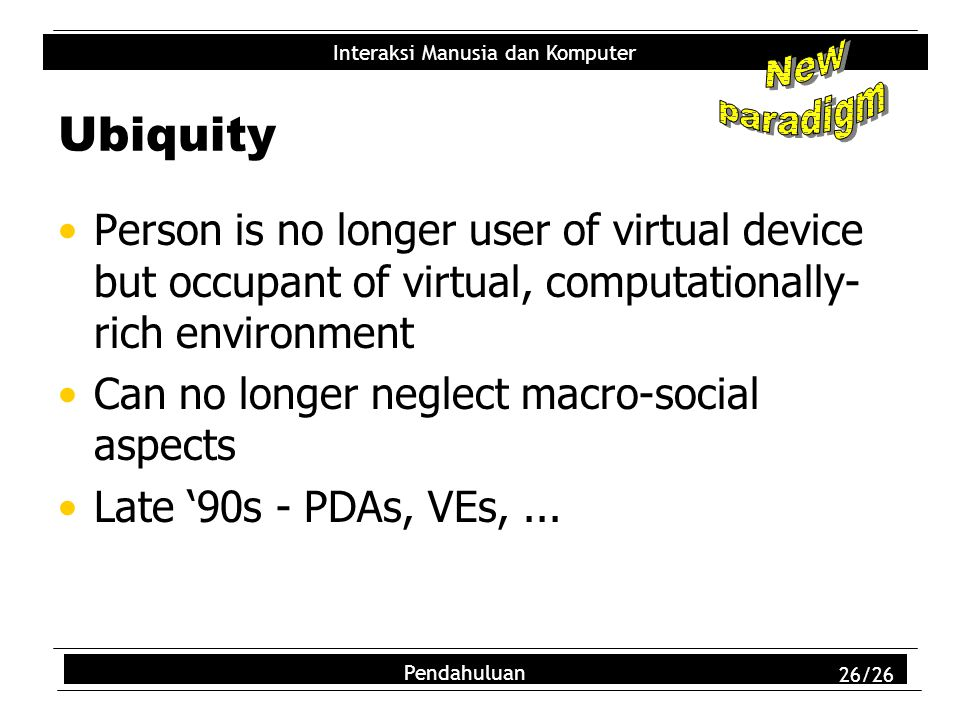 New paradigm. Ubiquity. Person is no longer user of virtual device but occupant of virtual, computationally-rich environment.