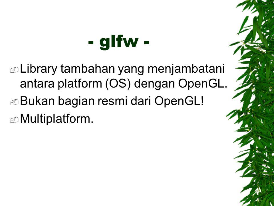 - glfw - Library tambahan yang menjambatani antara platform (OS) dengan OpenGL. Bukan bagian resmi dari OpenGL!