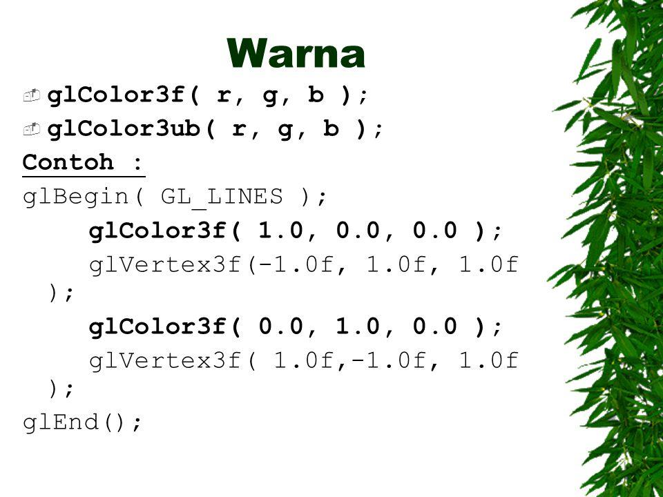 Warna glColor3f( r, g, b ); glColor3ub( r, g, b ); Contoh :