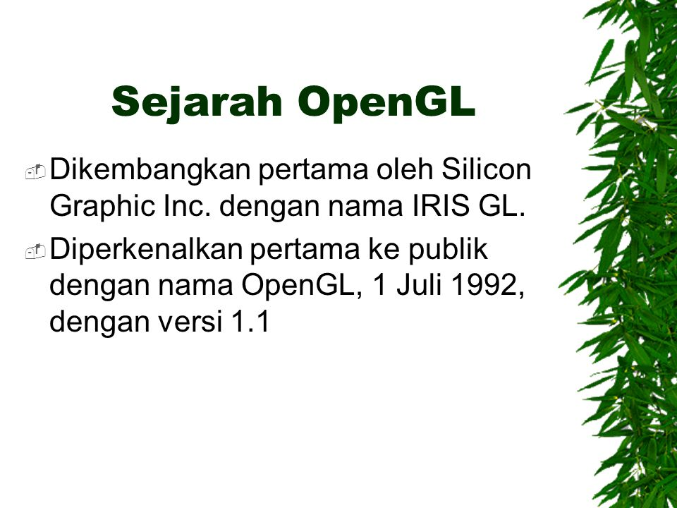 Sejarah OpenGL Dikembangkan pertama oleh Silicon Graphic Inc. dengan nama IRIS GL.