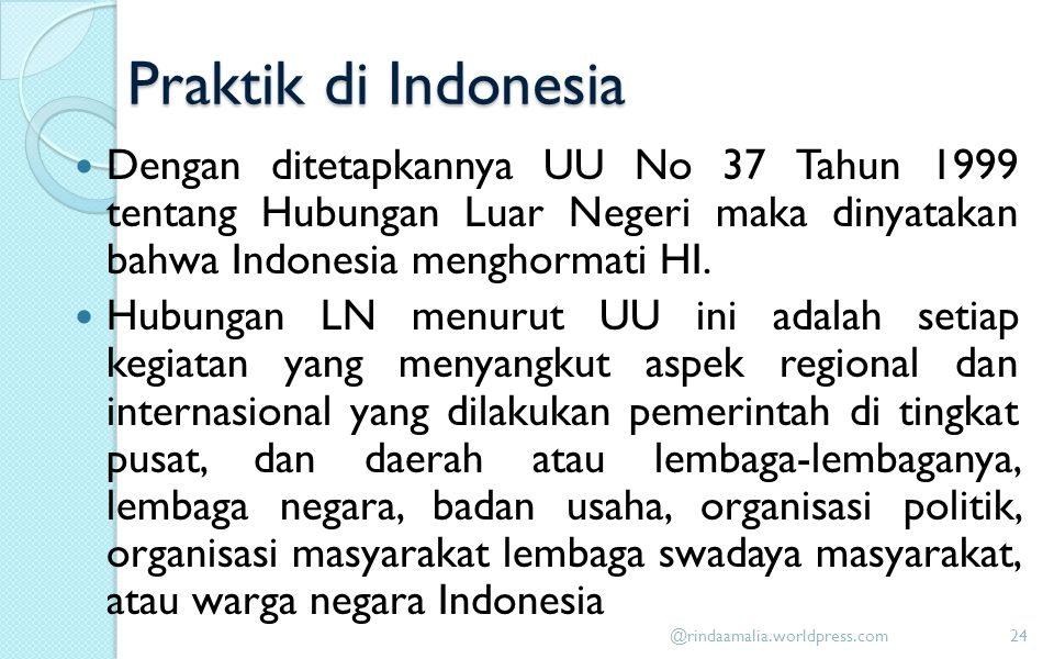 Praktik di Indonesia Dengan ditetapkannya UU No 37 Tahun 1999 tentang Hubungan Luar Negeri maka dinyatakan bahwa Indonesia menghormati HI.