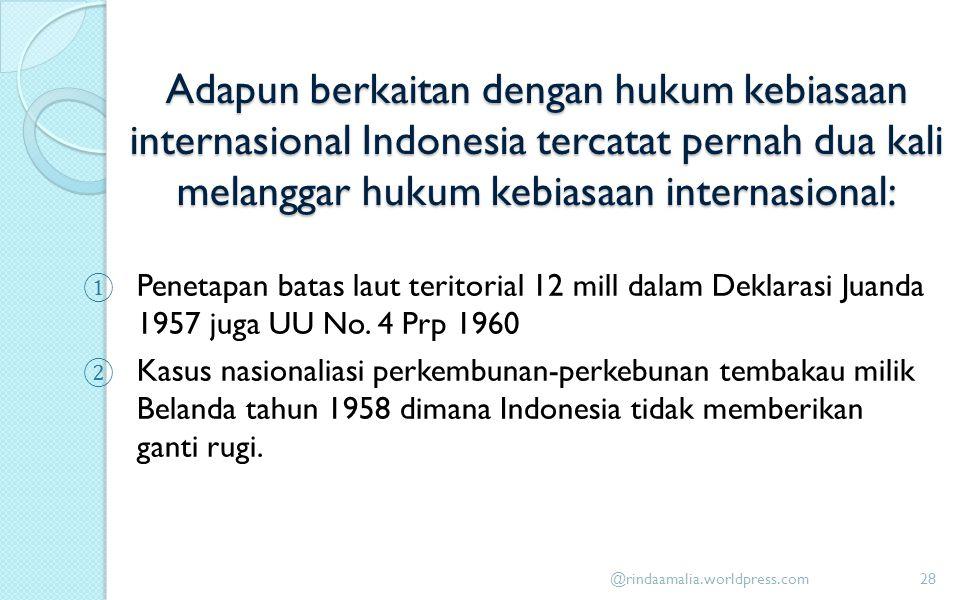 Adapun berkaitan dengan hukum kebiasaan internasional Indonesia tercatat pernah dua kali melanggar hukum kebiasaan internasional: