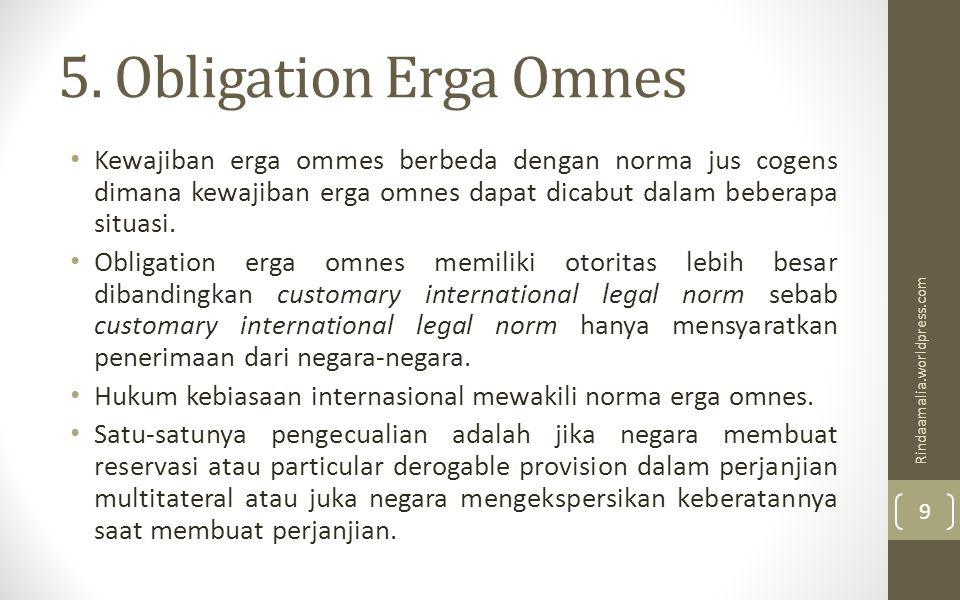 5. Obligation Erga Omnes Kewajiban erga ommes berbeda dengan norma jus cogens dimana kewajiban erga omnes dapat dicabut dalam beberapa situasi.