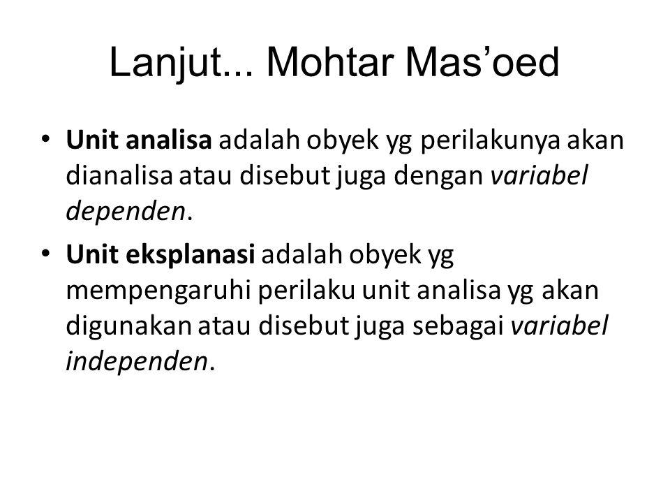 Lanjut... Mohtar Mas'oed Unit analisa adalah obyek yg perilakunya akan dianalisa atau disebut juga dengan variabel dependen.