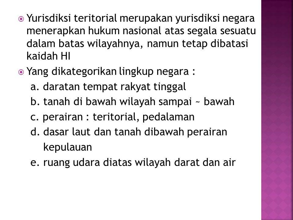 Yurisdiksi teritorial merupakan yurisdiksi negara menerapkan hukum nasional atas segala sesuatu dalam batas wilayahnya, namun tetap dibatasi kaidah HI