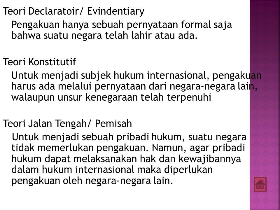 Teori Declaratoir/ Evindentiary Pengakuan hanya sebuah pernyataan formal saja bahwa suatu negara telah lahir atau ada.
