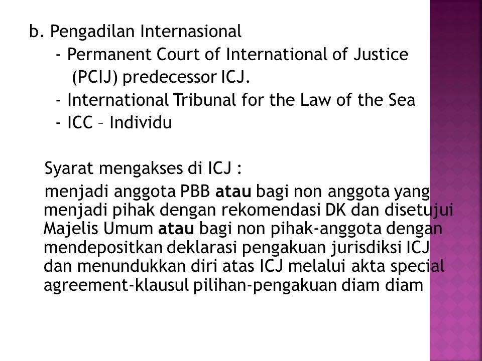 b. Pengadilan Internasional - Permanent Court of International of Justice (PCIJ) predecessor ICJ.