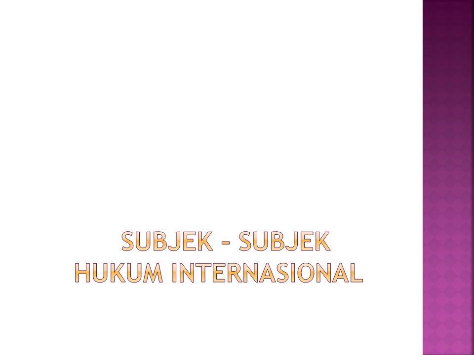 SUBJEK – SUBJEK HUKUM INTERNASIONAL
