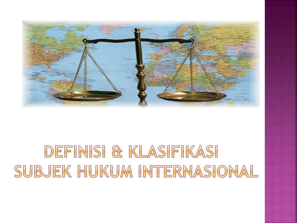 DEFINISI & KLASIFIKASI SUBJEK HUKUM INTERNASIONAL