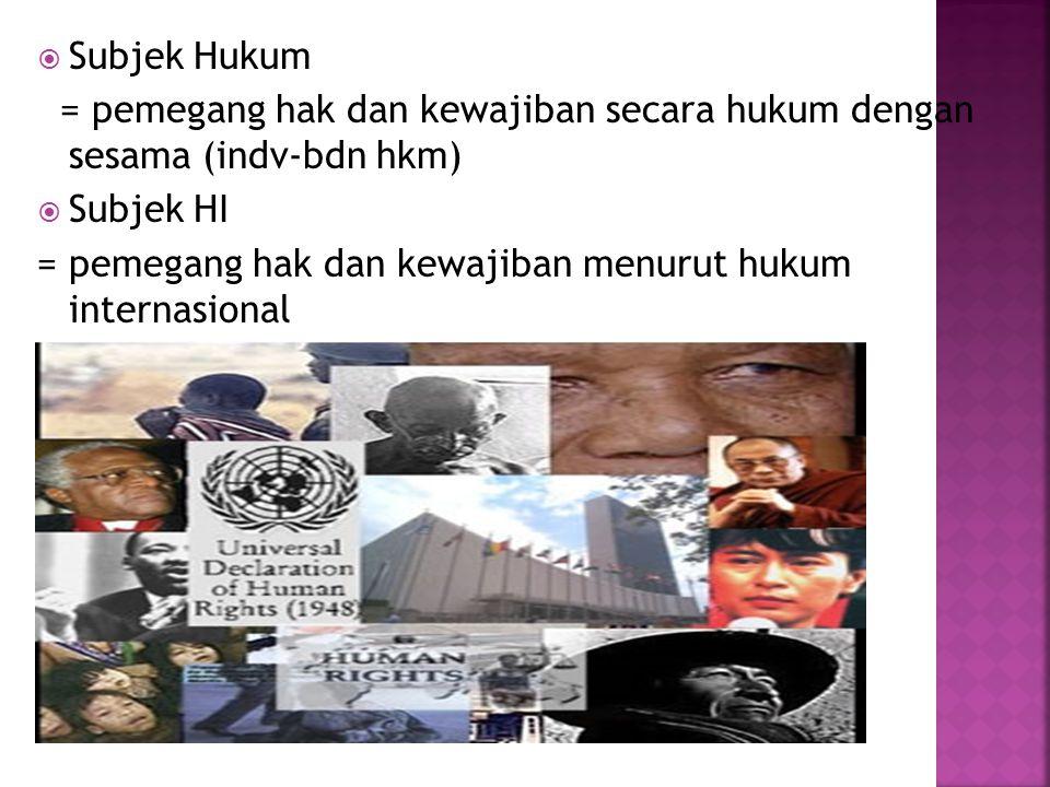 Subjek Hukum = pemegang hak dan kewajiban secara hukum dengan sesama (indv-bdn hkm) Subjek HI.