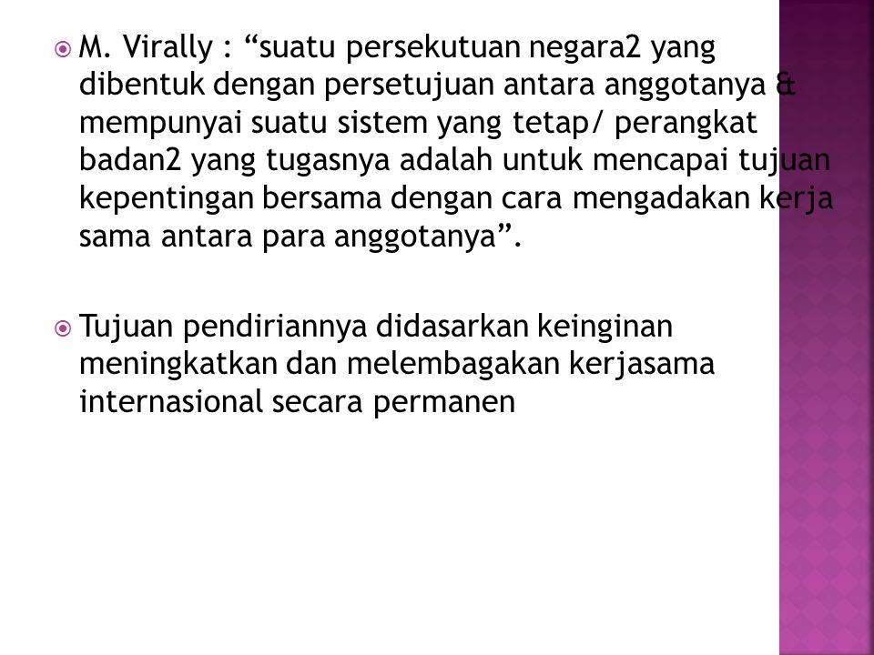 M. Virally : suatu persekutuan negara2 yang dibentuk dengan persetujuan antara anggotanya & mempunyai suatu sistem yang tetap/ perangkat badan2 yang tugasnya adalah untuk mencapai tujuan kepentingan bersama dengan cara mengadakan kerja sama antara para anggotanya .