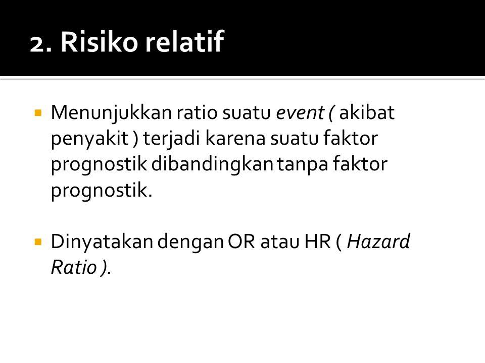 2. Risiko relatif Menunjukkan ratio suatu event ( akibat penyakit ) terjadi karena suatu faktor prognostik dibandingkan tanpa faktor prognostik.