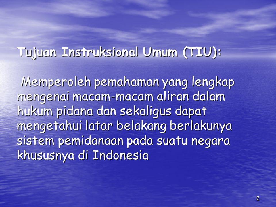 Tujuan Instruksional Umum (TIU): Memperoleh pemahaman yang lengkap mengenai macam-macam aliran dalam hukum pidana dan sekaligus dapat mengetahui latar belakang berlakunya sistem pemidanaan pada suatu negara khususnya di Indonesia