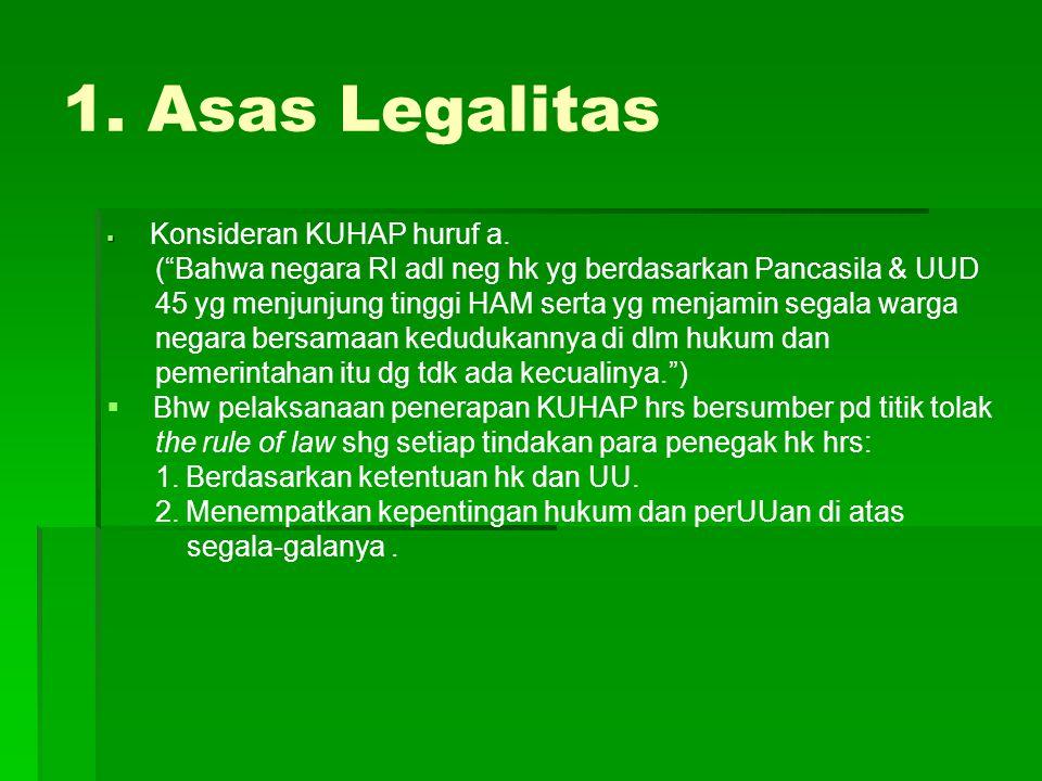 1. Asas Legalitas Konsideran KUHAP huruf a. ( Bahwa negara RI adl neg hk yg berdasarkan Pancasila & UUD.