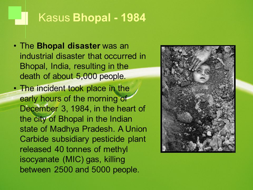Kasus Bhopal - 1984 The Bhopal disaster was an industrial disaster that occurred in Bhopal, India, resulting in the death of about 5,000 people.