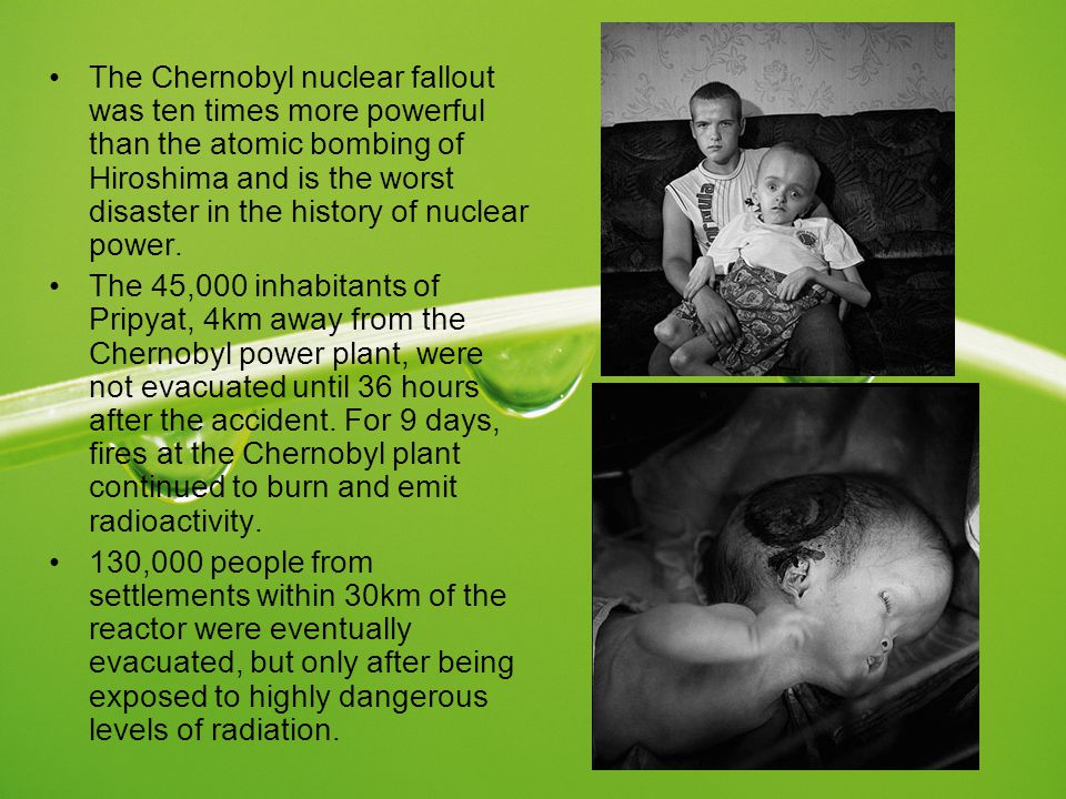 The Chernobyl nuclear fallout was ten times more powerful than the atomic bombing of Hiroshima and is the worst disaster in the history of nuclear power.