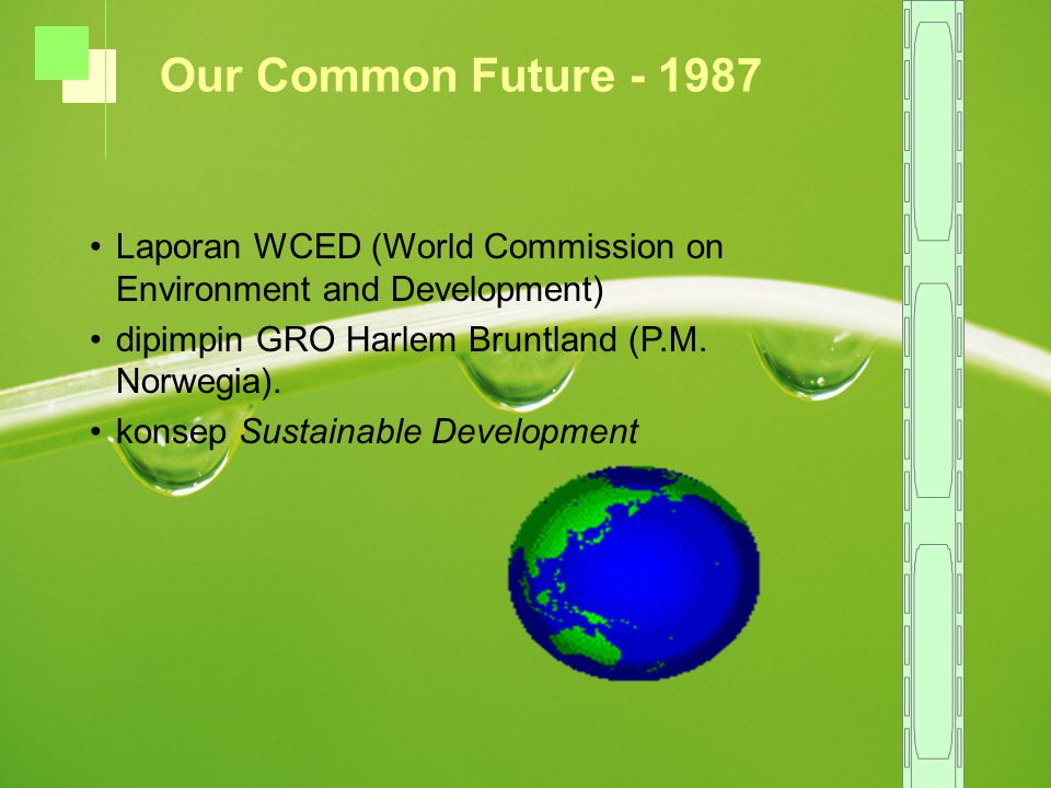Our Common Future - 1987 Laporan WCED (World Commission on Environment and Development) dipimpin GRO Harlem Bruntland (P.M. Norwegia).